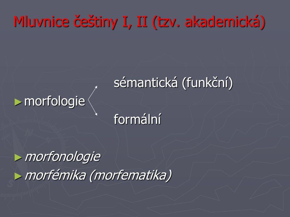 Mluvnice češtiny I, II (tzv. akademická) sémantická (funkční) sémantická (funkční) ► morfologie formální formální ► morfonologie ► morfémika (morfemat