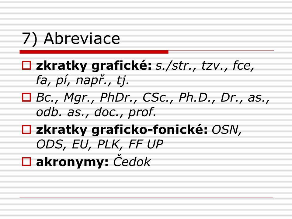 7) Abreviace  zkratky grafické: s./str., tzv., fce, fa, pí, např., tj.  Bc., Mgr., PhDr., CSc., Ph.D., Dr., as., odb. as., doc., prof.  zkratky gra