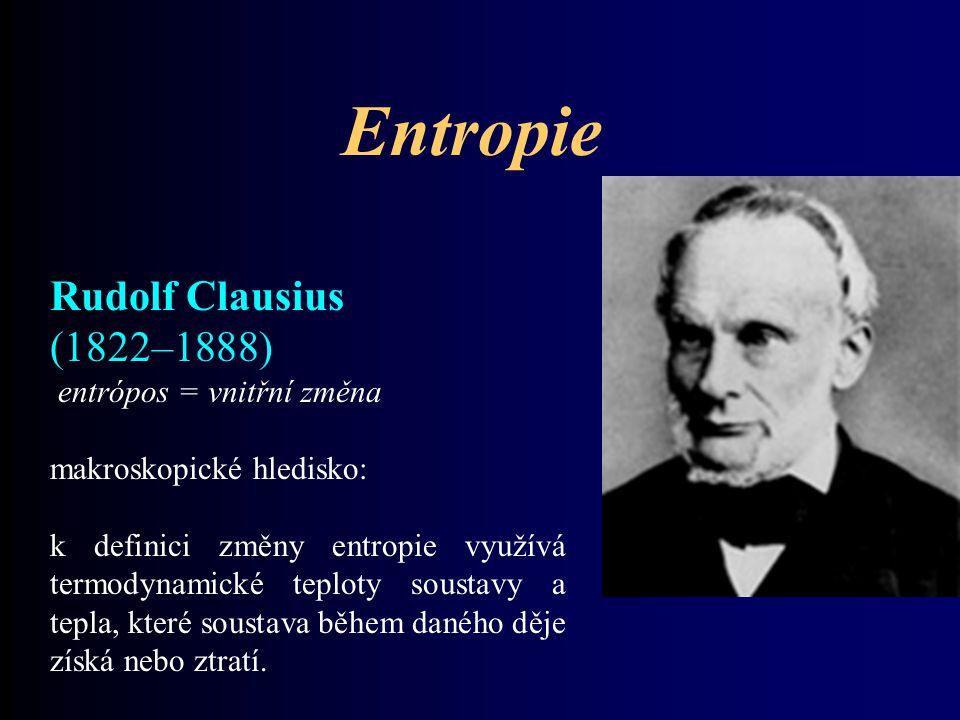 Entropie Rudolf Clausius (1822–1888) entrópos = vnitřní změna makroskopické hledisko: k definici změny entropie využívá termodynamické teploty soustav