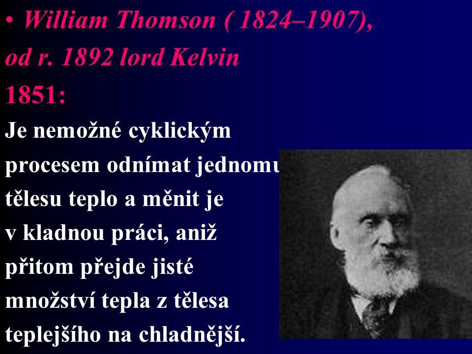 William Thomson ( 1824–1907), od r. 1892 lord Kelvin 1851: Je nemožné cyklickým procesem odnímat jednomu tělesu teplo a měnit je v kladnou práci, aniž