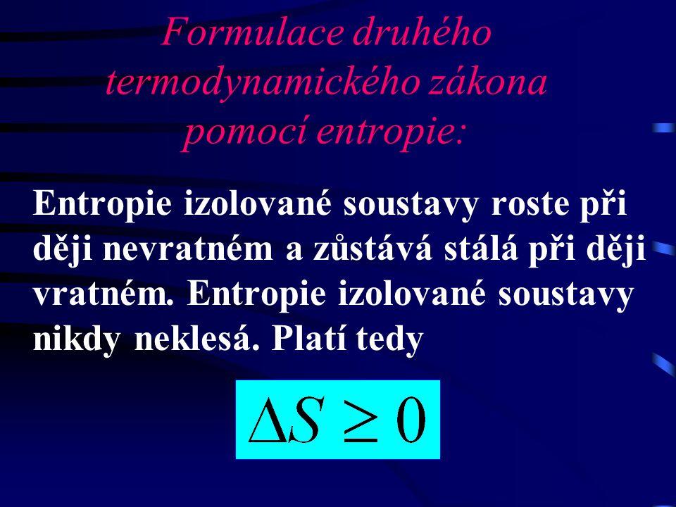 Formulace druhého termodynamického zákona pomocí entropie: Entropie izolované soustavy roste při ději nevratném a zůstává stálá při ději vratném. Entr