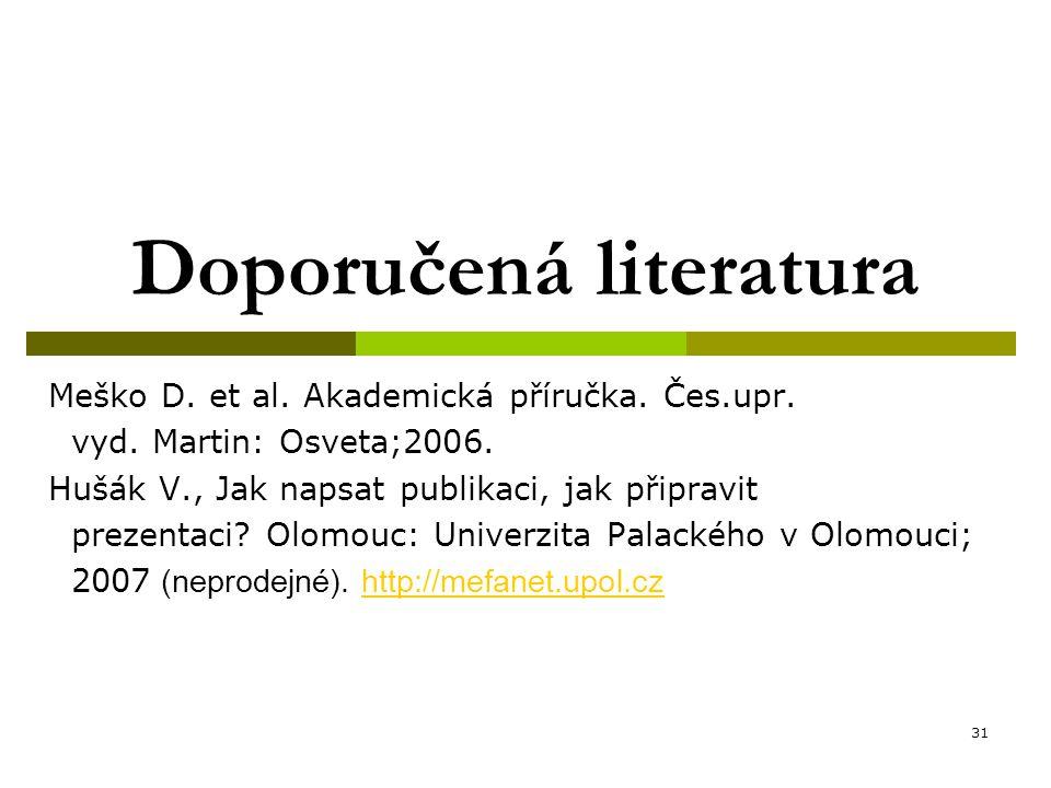 31 Doporučená literatura Meško D. et al. Akademická příručka. Čes.upr. vyd. Martin: Osveta;2006. Hušák V., Jak napsat publikaci, jak připravit prezent