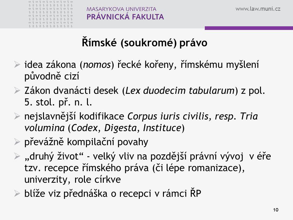www.law.muni.cz 10 Římské (soukromé) právo  idea zákona (nomos) řecké kořeny, římskému myšlení původně cizí  Zákon dvanácti desek (Lex duodecim tabu