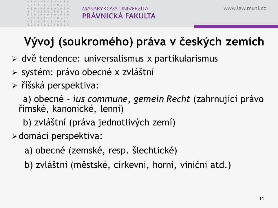www.law.muni.cz 11 Vývoj (soukromého) práva v českých zemích  dvě tendence: universalismus x partikularismus  systém: právo obecné x zvláštní  říšs