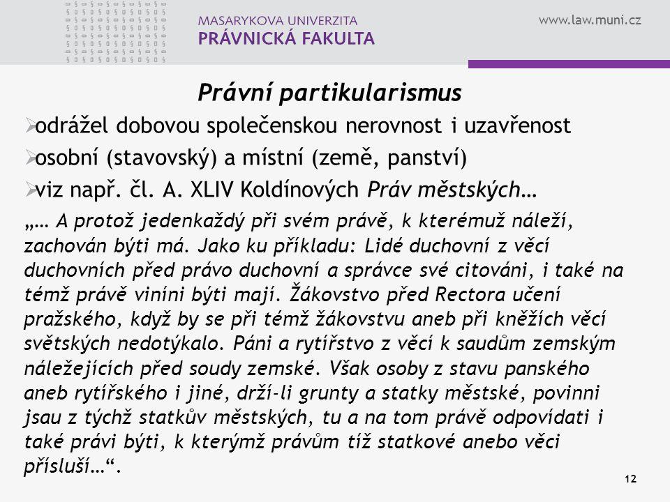 www.law.muni.cz 12 Právní partikularismus  odrážel dobovou společenskou nerovnost i uzavřenost  osobní (stavovský) a místní (země, panství)  viz na