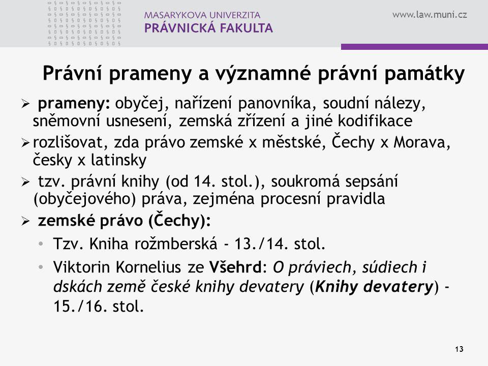 www.law.muni.cz 13 Právní prameny a významné právní památky  prameny: obyčej, nařízení panovníka, soudní nálezy, sněmovní usnesení, zemská zřízení a