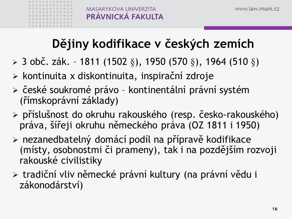www.law.muni.cz 16 Dějiny kodifikace v českých zemích  3 obč. zák. – 1811 (1502 §), 1950 (570 §), 1964 (510 §)  kontinuita x diskontinuita, inspirač