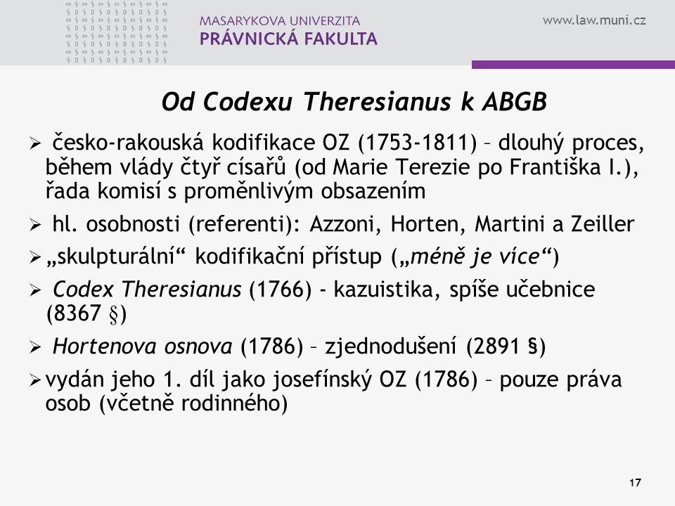 www.law.muni.cz 17 Od Codexu Theresianus k ABGB  česko-rakouská kodifikace OZ (1753-1811) – dlouhý proces, během vlády čtyř císařů (od Marie Terezie