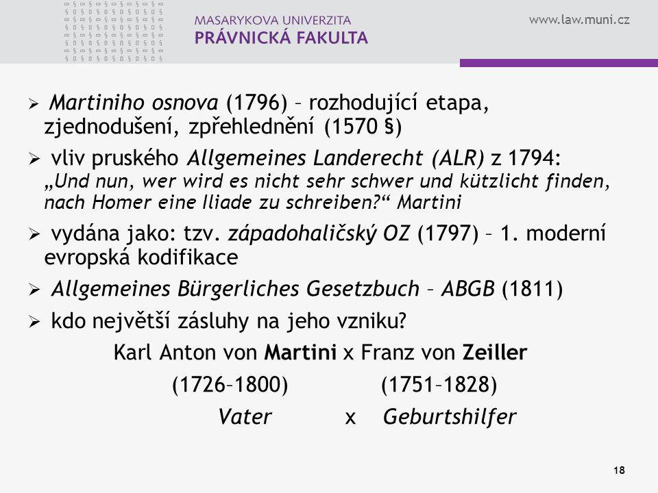 www.law.muni.cz 18  Martiniho osnova (1796) – rozhodující etapa, zjednodušení, zpřehlednění (1570 §)  vliv pruského Allgemeines Landerecht (ALR) z 1