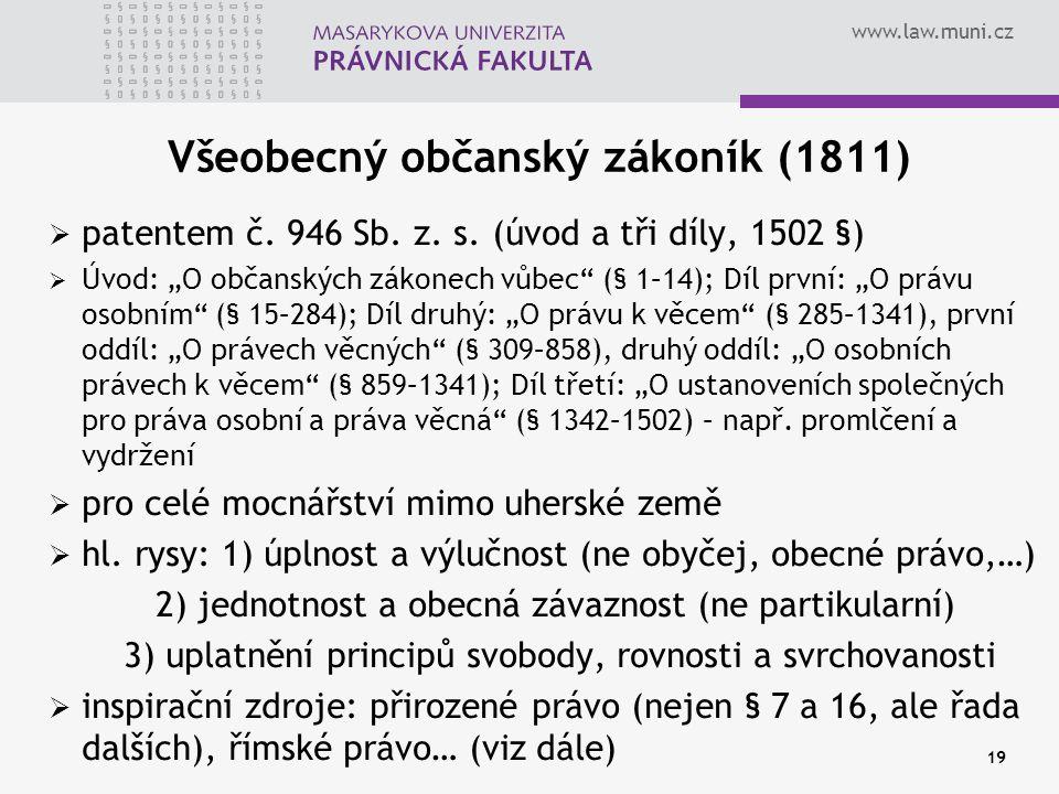 """www.law.muni.cz 19 Všeobecný občanský zákoník (1811)  patentem č. 946 Sb. z. s. (úvod a tři díly, 1502 §)  Úvod: """"O občanských zákonech vůbec"""" (§ 1–"""