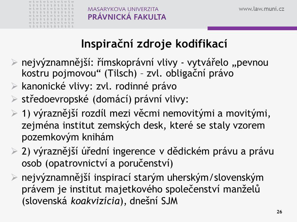 """www.law.muni.cz 26 Inspirační zdroje kodifikací  nejvýznamnější: římskoprávní vlivy - vytvářelo """"pevnou kostru pojmovou"""" (Tilsch) – zvl. obligační pr"""