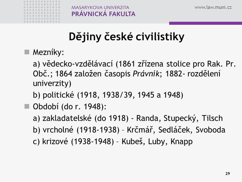 www.law.muni.cz 29 Dějiny české civilistiky Mezníky: a) vědecko-vzdělávací (1861 zřízena stolice pro Rak. Pr. Obč.; 1864 založen časopis Právník; 1882