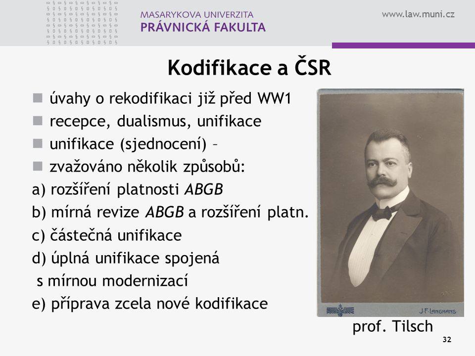 www.law.muni.cz 32 Kodifikace a ČSR úvahy o rekodifikaci již před WW1 recepce, dualismus, unifikace unifikace (sjednocení) – zvažováno několik způsobů