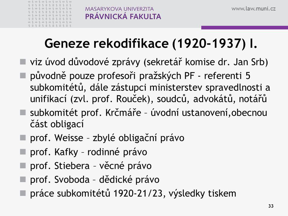 www.law.muni.cz 33 Geneze rekodifikace (1920-1937) I. viz úvod důvodové zprávy (sekretář komise dr. Jan Srb) původně pouze profesoři pražských PF - re