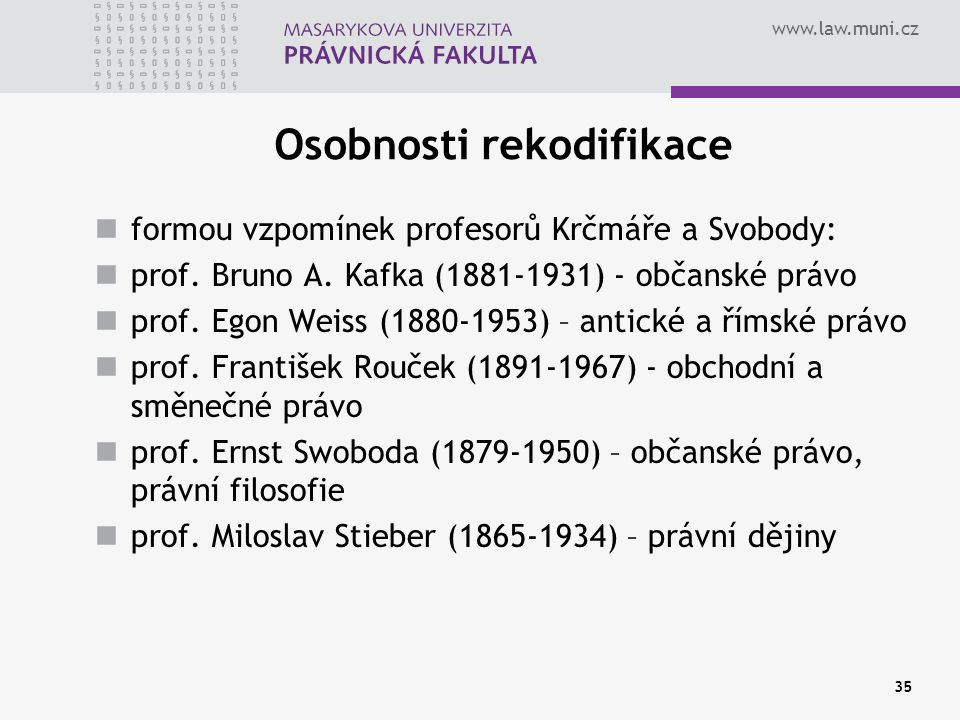 www.law.muni.cz 35 Osobnosti rekodifikace formou vzpomínek profesorů Krčmáře a Svobody: prof. Bruno A. Kafka (1881-1931) - občanské právo prof. Egon W