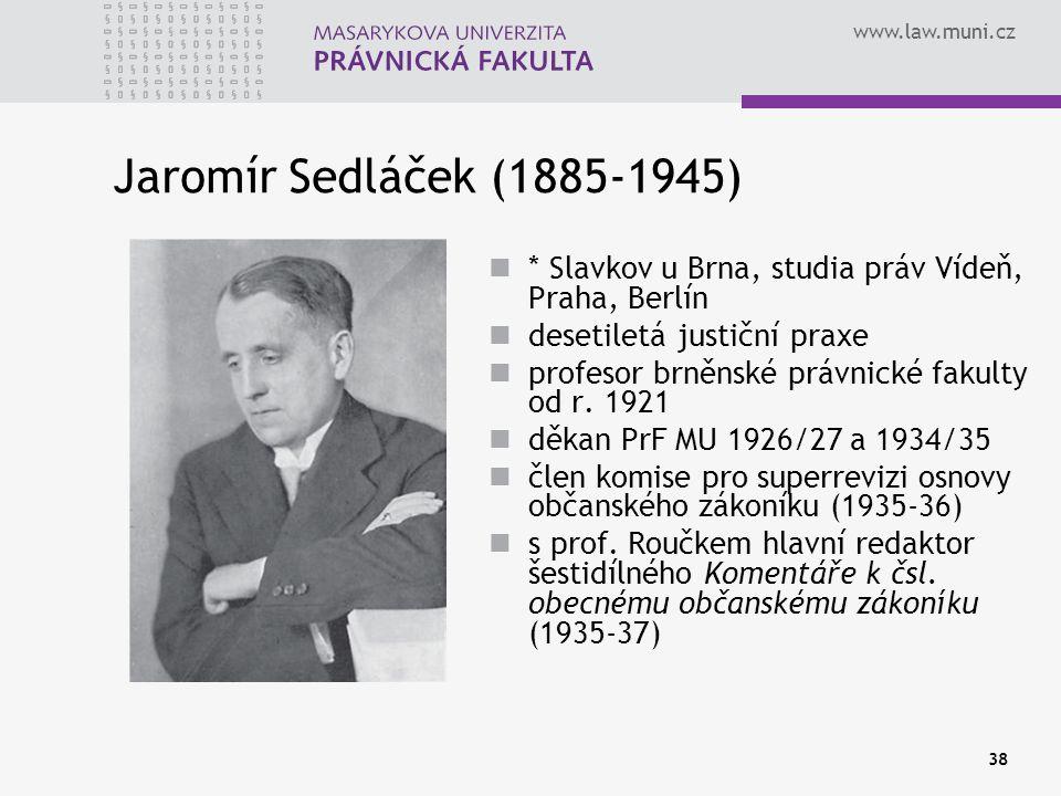 www.law.muni.cz 38 Jaromír Sedláček (1885-1945) * Slavkov u Brna, studia práv Vídeň, Praha, Berlín desetiletá justiční praxe profesor brněnské právnic