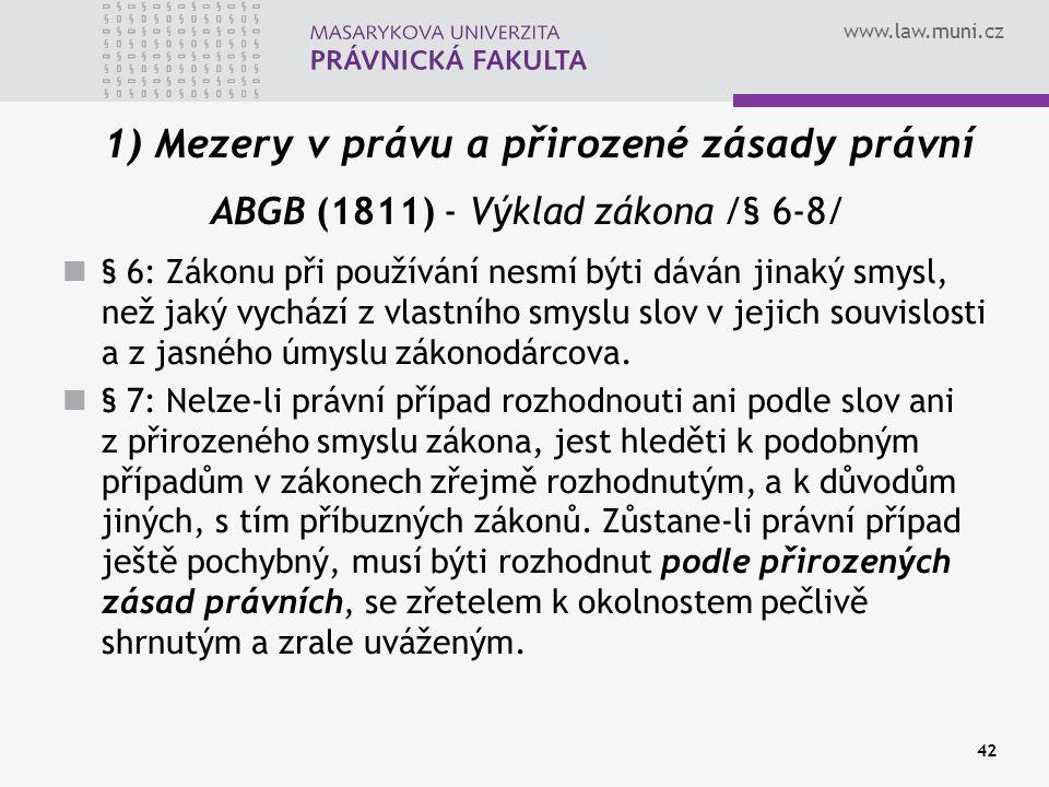 www.law.muni.cz 42 1) Mezery v právu a přirozené zásady právní ABGB (1811) - Výklad zákona /§ 6-8/ § 6: Zákonu při používání nesmí býti dáván jinaký s