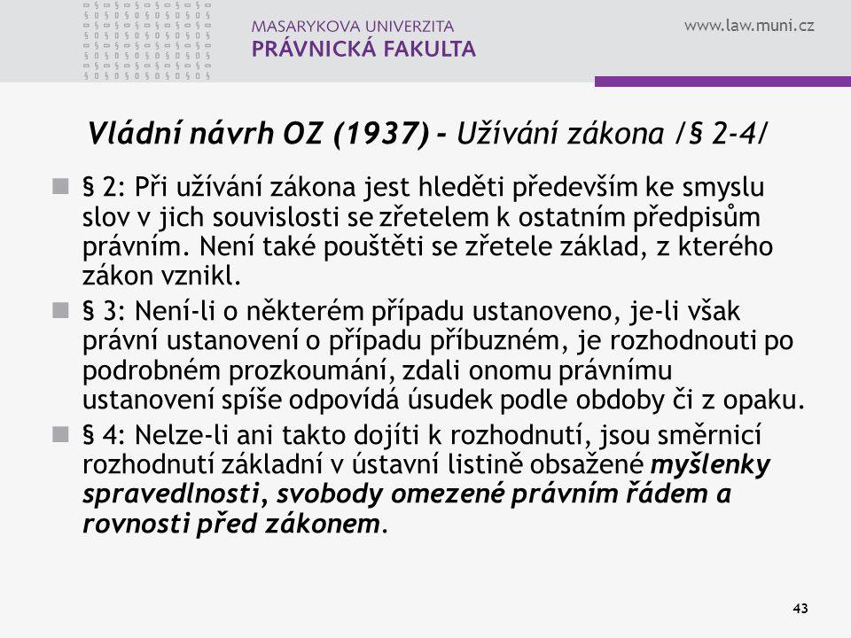 www.law.muni.cz 43 Vládní návrh OZ (1937) - Užívání zákona /§ 2-4/ § 2: Při užívání zákona jest hleděti především ke smyslu slov v jich souvislosti se
