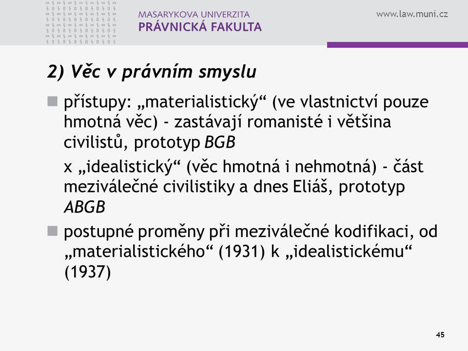 """www.law.muni.cz 45 2) Věc v právním smyslu přístupy: """"materialistický"""" (ve vlastnictví pouze hmotná věc) - zastávají romanisté i většina civilistů, pr"""