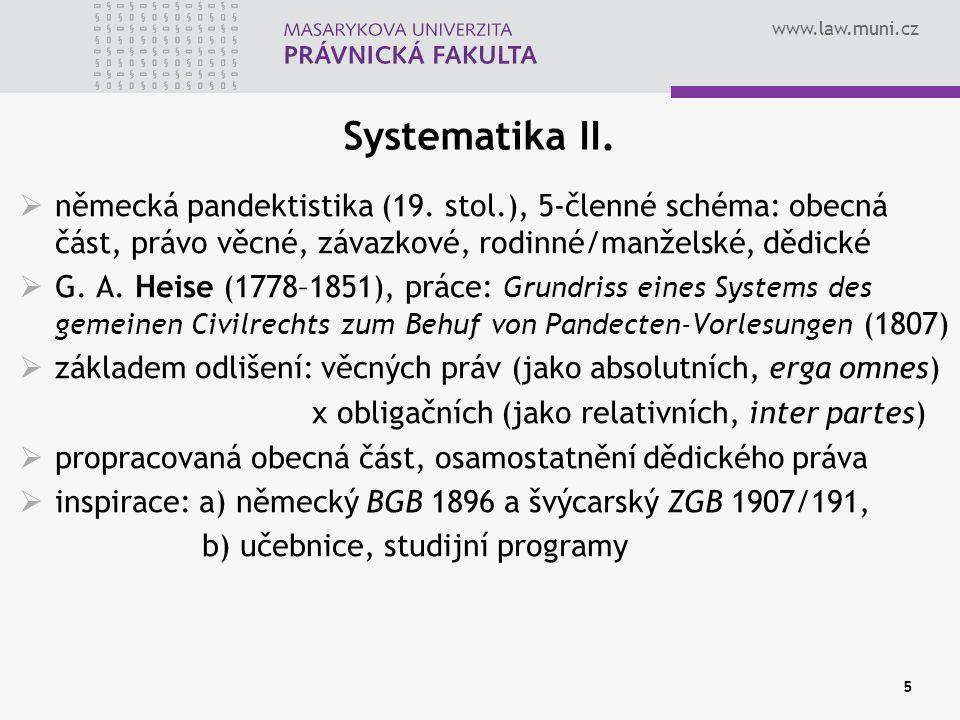 www.law.muni.cz 5 Systematika II.  německá pandektistika (19. stol.), 5-členné schéma: obecná část, právo věcné, závazkové, rodinné/manželské, dědick