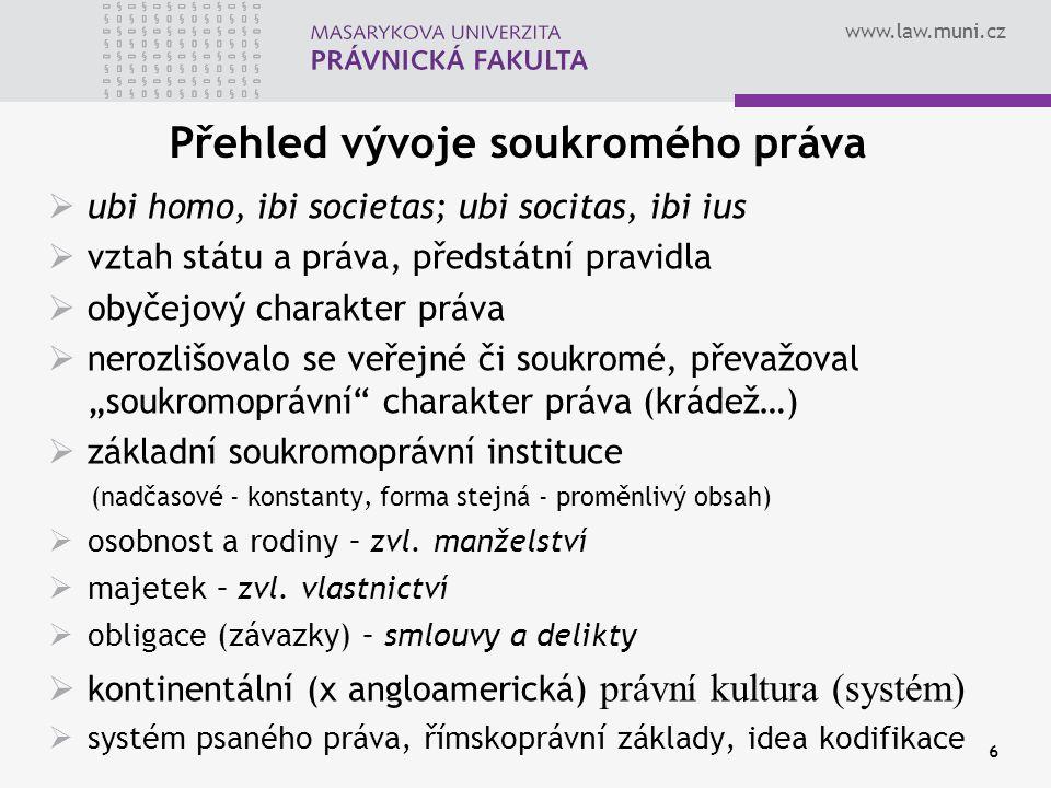 www.law.muni.cz 6 Přehled vývoje soukromého práva  ubi homo, ibi societas; ubi socitas, ibi ius  vztah státu a práva, předstátní pravidla  obyčejov