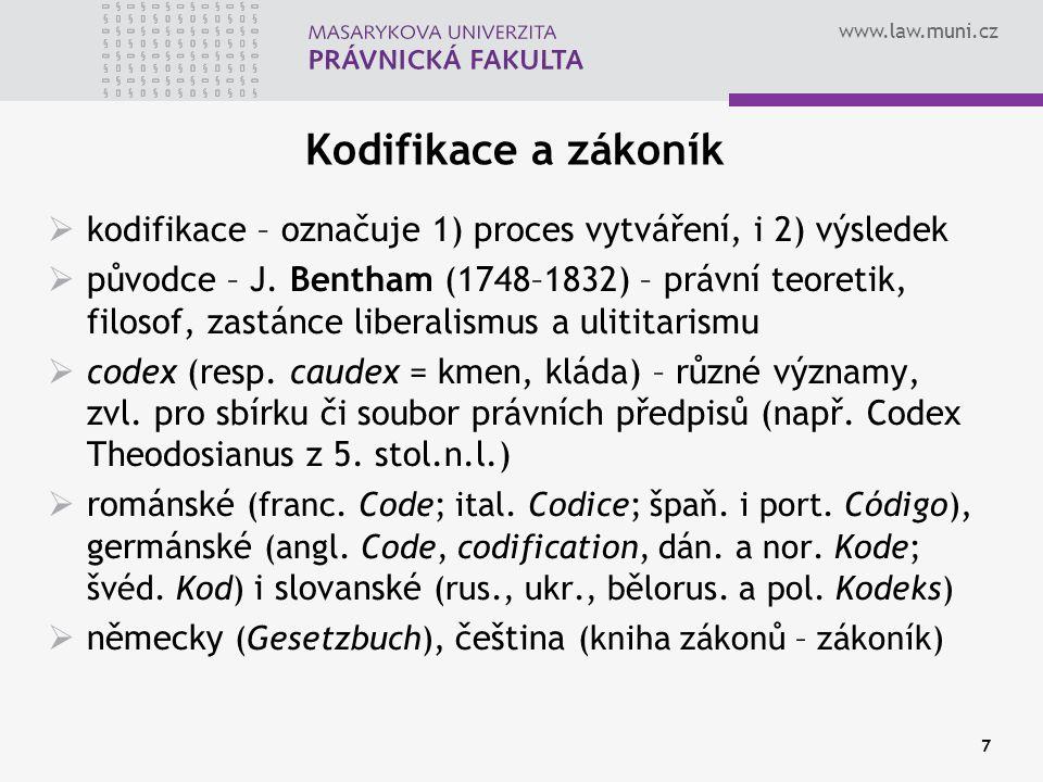 www.law.muni.cz 7 Kodifikace a zákoník  kodifikace – označuje 1) proces vytváření, i 2) výsledek  původce – J. Bentham (1748–1832) – právní teoretik