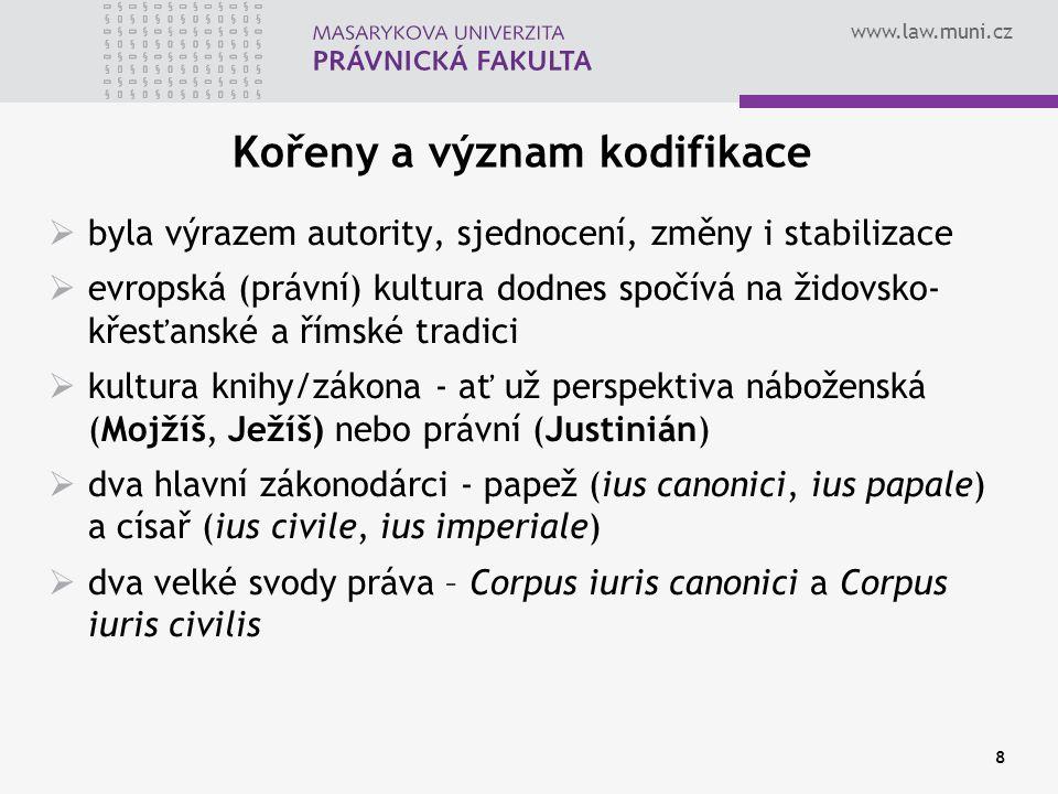 www.law.muni.cz 8 Kořeny a význam kodifikace  byla výrazem autority, sjednocení, změny i stabilizace  evropská (právní) kultura dodnes spočívá na ži