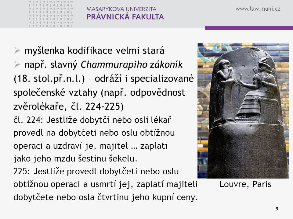 www.law.muni.cz 9  myšlenka kodifikace velmi stará  např. slavný Chammurapiho zákoník (18. stol.př.n.l.) – odráží i specializované společenské vztah