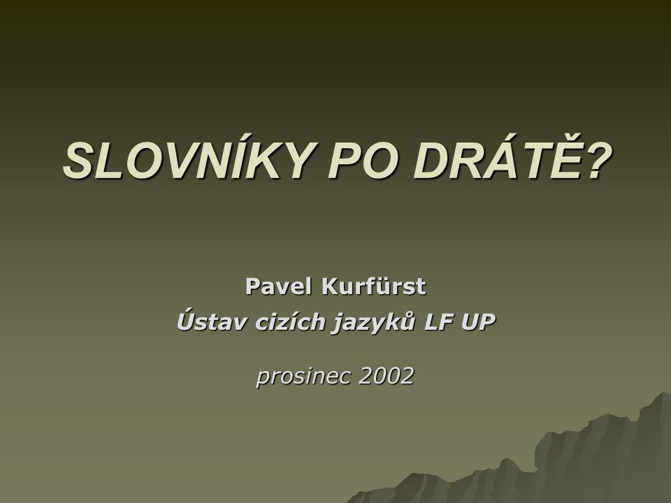SLOVNÍKY PO DRÁTĚ? Pavel Kurfürst Ústav cizích jazyků LF UP prosinec 2002