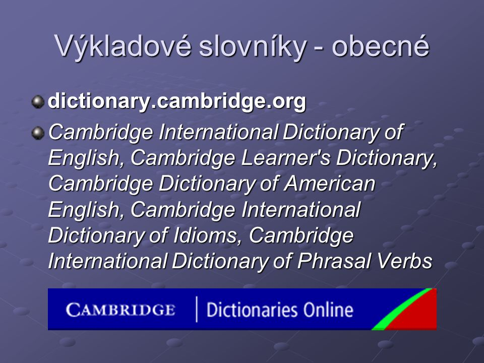 Výkladové slovníky - obecné dictionary.cambridge.org Cambridge International Dictionary of English, Cambridge Learner's Dictionary, Cambridge Dictiona