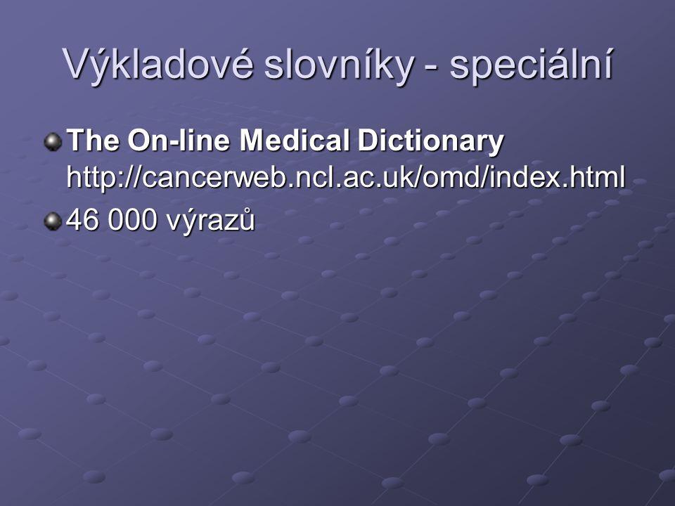 Výkladové slovníky - speciální The On-line Medical Dictionary http://cancerweb.ncl.ac.uk/omd/index.html 46 000 výrazů
