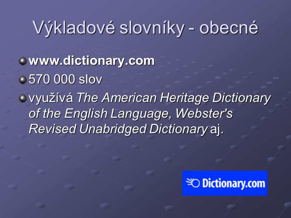 Výkladové slovníky - obecné www.dictionary.com 570 000 slov využívá The American Heritage Dictionary of the English Language, Webster's Revised Unabri