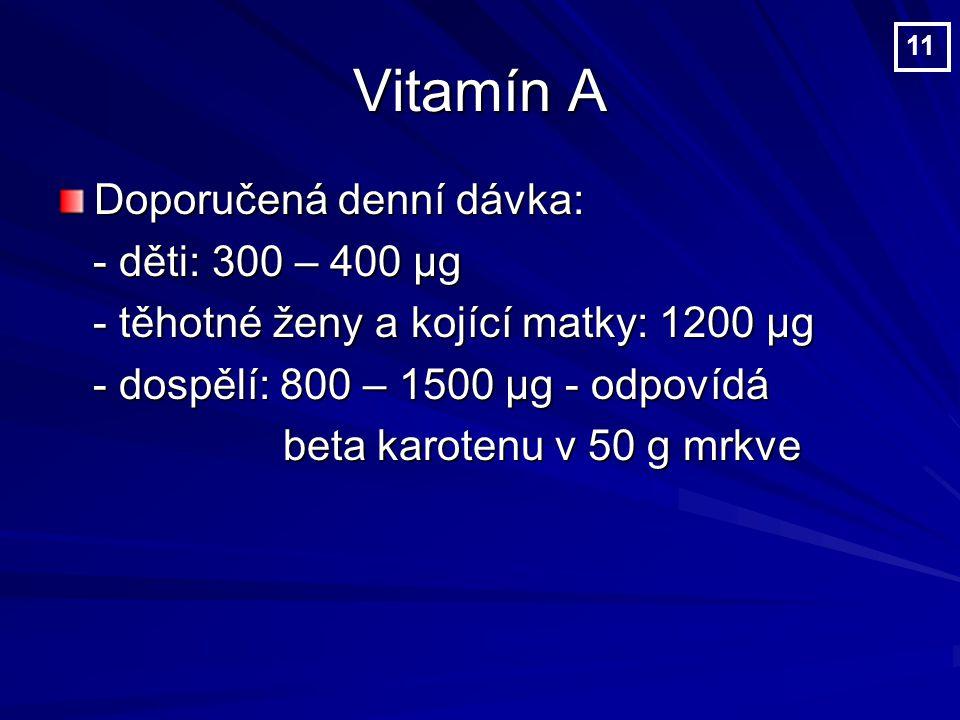 Vitamín A Doporučená denní dávka: - děti: 300 – 400 µg - děti: 300 – 400 µg - těhotné ženy a kojící matky: 1200 µg - těhotné ženy a kojící matky: 1200 µg - dospělí: 800 – 1500 µg - odpovídá - dospělí: 800 – 1500 µg - odpovídá beta karotenu v 50 g mrkve beta karotenu v 50 g mrkve 11