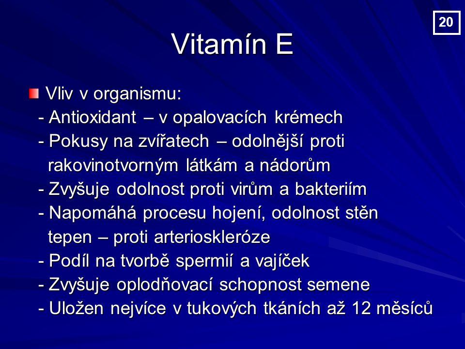 Vitamín E Vliv v organismu: - Antioxidant – v opalovacích krémech - Antioxidant – v opalovacích krémech - Pokusy na zvířatech – odolnější proti - Pokusy na zvířatech – odolnější proti rakovinotvorným látkám a nádorům rakovinotvorným látkám a nádorům - Zvyšuje odolnost proti virům a bakteriím - Zvyšuje odolnost proti virům a bakteriím - Napomáhá procesu hojení, odolnost stěn - Napomáhá procesu hojení, odolnost stěn tepen – proti arterioskleróze tepen – proti arterioskleróze - Podíl na tvorbě spermií a vajíček - Podíl na tvorbě spermií a vajíček - Zvyšuje oplodňovací schopnost semene - Zvyšuje oplodňovací schopnost semene - Uložen nejvíce v tukových tkáních až 12 měsíců - Uložen nejvíce v tukových tkáních až 12 měsíců 20