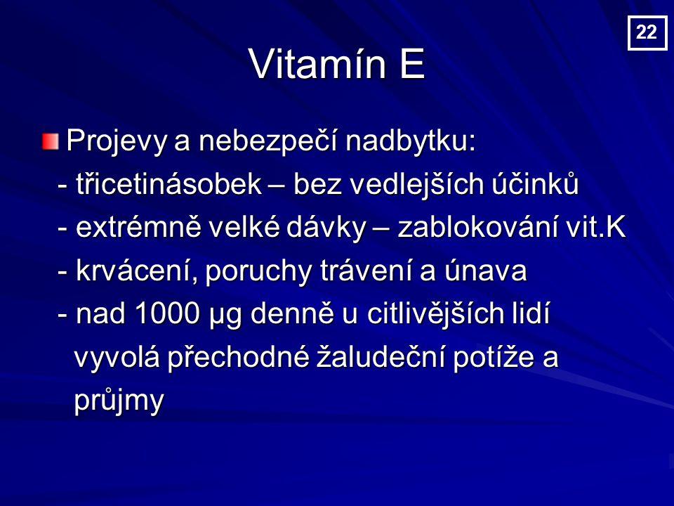 Vitamín E Projevy a nebezpečí nadbytku: - třicetinásobek – bez vedlejších účinků - třicetinásobek – bez vedlejších účinků - extrémně velké dávky – zablokování vit.K - extrémně velké dávky – zablokování vit.K - krvácení, poruchy trávení a únava - krvácení, poruchy trávení a únava - nad 1000 µg denně u citlivějších lidí - nad 1000 µg denně u citlivějších lidí vyvolá přechodné žaludeční potíže a vyvolá přechodné žaludeční potíže a průjmy průjmy 22