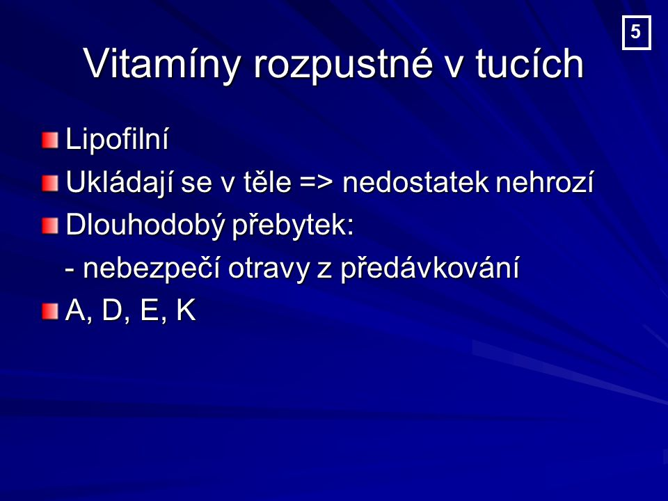 Vitamíny rozpustné v tucích Lipofilní Ukládají se v těle => nedostatek nehrozí Dlouhodobý přebytek: - nebezpečí otravy z předávkování - nebezpečí otravy z předávkování A, D, E, K 5