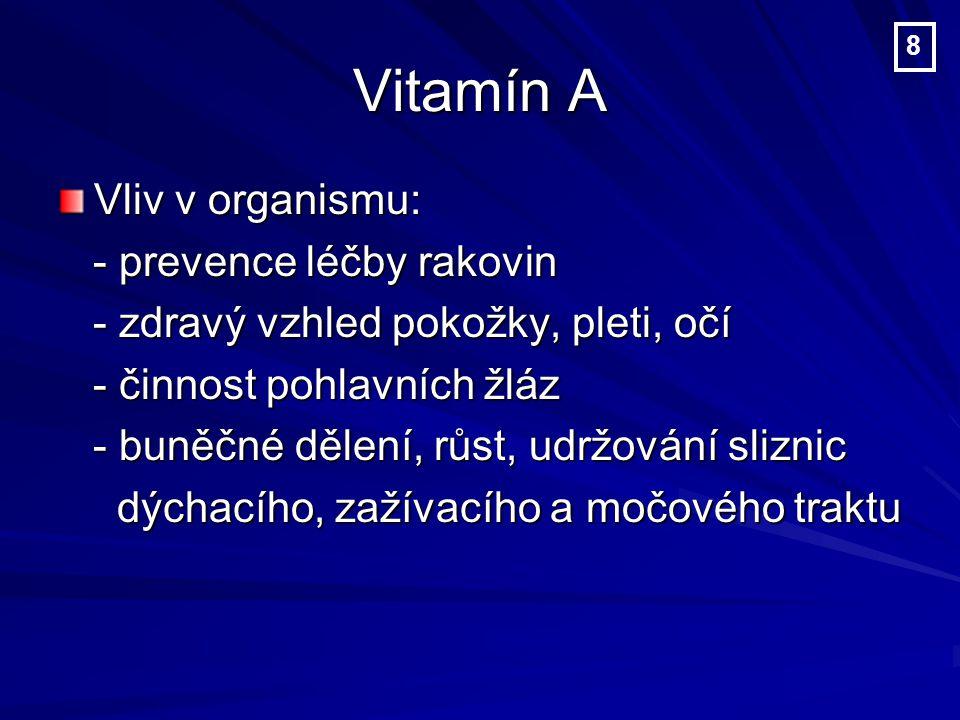 Vitamín A Vliv v organismu: - prevence léčby rakovin - prevence léčby rakovin - zdravý vzhled pokožky, pleti, očí - zdravý vzhled pokožky, pleti, očí - činnost pohlavních žláz - činnost pohlavních žláz - buněčné dělení, růst, udržování sliznic - buněčné dělení, růst, udržování sliznic dýchacího, zažívacího a močového traktu dýchacího, zažívacího a močového traktu 8