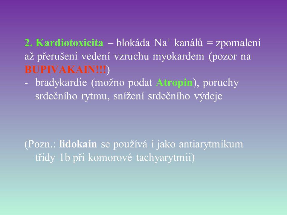 2. Kardiotoxicita – blokáda Na + kanálů = zpomalení až přerušení vedení vzruchu myokardem (pozor na BUPIVAKAIN!!!) -bradykardie (možno podat Atropin),