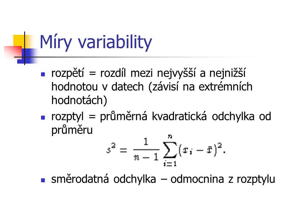 Míry variability rozpětí = rozdíl mezi nejvyšší a nejnižší hodnotou v datech (závisí na extrémních hodnotách) rozptyl = průměrná kvadratická odchylka od průměru směrodatná odchylka – odmocnina z rozptylu