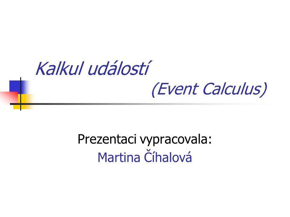 Kalkul událostí (Event Calculus) Prezentaci vypracovala: Martina Číhalová