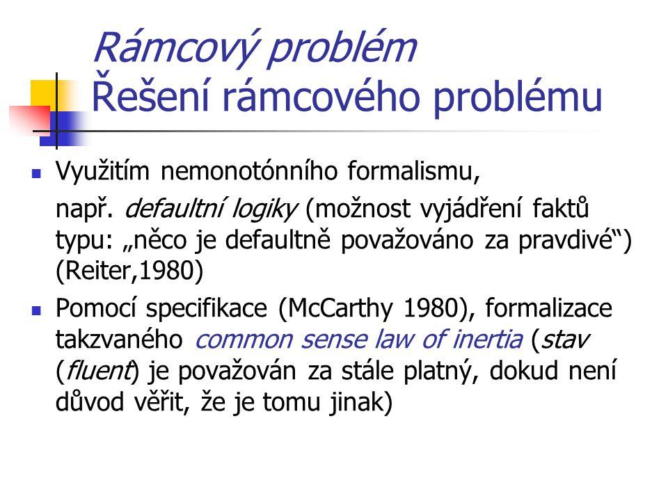 """Rámcový problém Řešení rámcového problému Využitím nemonotónního formalismu, např. defaultní logiky (možnost vyjádření faktů typu: """"něco je defaultně"""