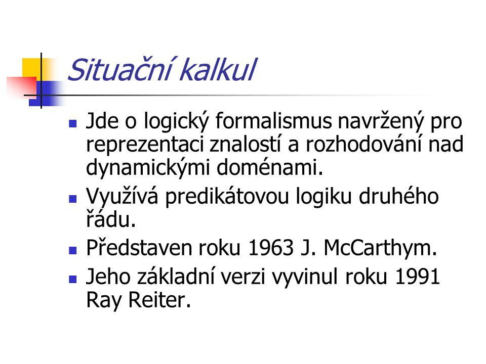 Situační kalkul Jde o logický formalismus navržený pro reprezentaci znalostí a rozhodování nad dynamickými doménami. Využívá predikátovou logiku druhé