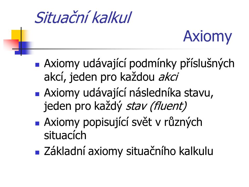 Situační kalkul Axiomy Axiomy udávající podmínky příslušných akcí, jeden pro každou akci Axiomy udávající následníka stavu, jeden pro každý stav (fluent) Axiomy popisující svět v různých situacích Základní axiomy situačního kalkulu