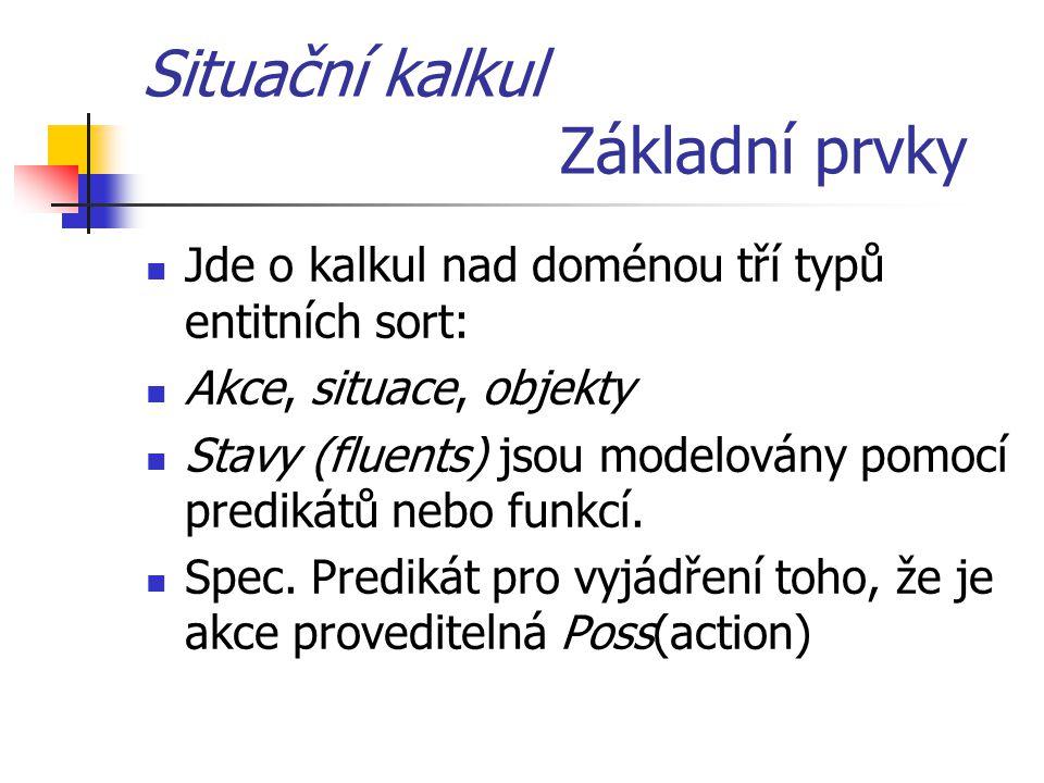 Situační kalkul Základní prvky Jde o kalkul nad doménou tří typů entitních sort: Akce, situace, objekty Stavy (fluents) jsou modelovány pomocí prediká