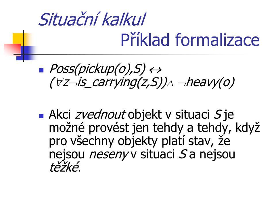 Situační kalkul Příklad formalizace Poss(pickup(o),S)  (  z  is_carrying(z,S))   heavy(o) Akci zvednout objekt v situaci S je možné provést jen tehdy a tehdy, když pro všechny objekty platí stav, že nejsou neseny v situaci S a nejsou těžké.