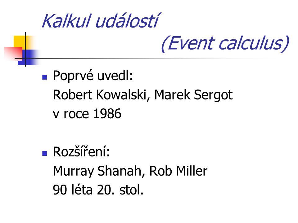 Kalkul událostí (Event calculus) Poprvé uvedl: Robert Kowalski, Marek Sergot v roce 1986 Rozšíření: Murray Shanah, Rob Miller 90 léta 20. stol.