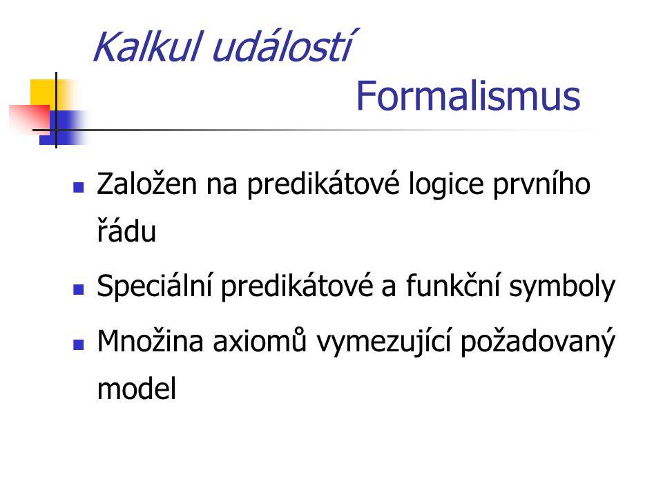 Kalkul událostí Formalismus Založen na predikátové logice prvního řádu Speciální predikátové a funkční symboly Množina axiomů vymezující požadovaný mo