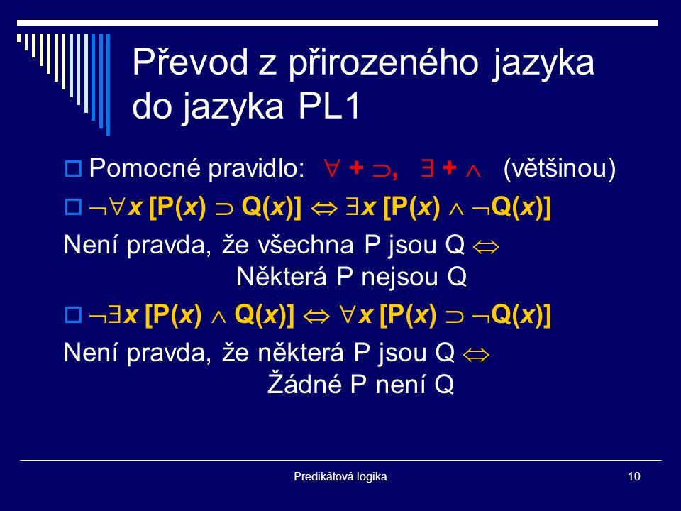 Predikátová logika10 Převod z přirozeného jazyka do jazyka PL1  Pomocné pravidlo:  + ,  +  (většinou)   x [P(x)  Q(x)]   x [P(x)   Q(x)] Není pravda, že všechna P jsou Q  Některá P nejsou Q   x [P(x)  Q(x)]   x [P(x)   Q(x)] Není pravda, že některá P jsou Q  Žádné P není Q