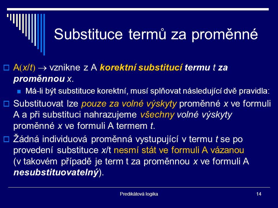 Predikátová logika14 Substituce termů za proměnné  A  x/t   vznikne z A korektní substitucí termu t za proměnnou x.