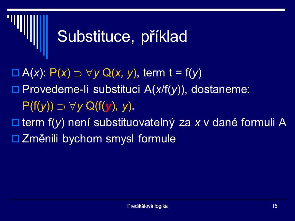 Predikátová logika15 Substituce, příklad  A(x): P(x)   y Q(x, y), term t = f(y)  Provedeme-li substituci A(x/f(y)), dostaneme: P(f(y))   y Q(f(y), y).